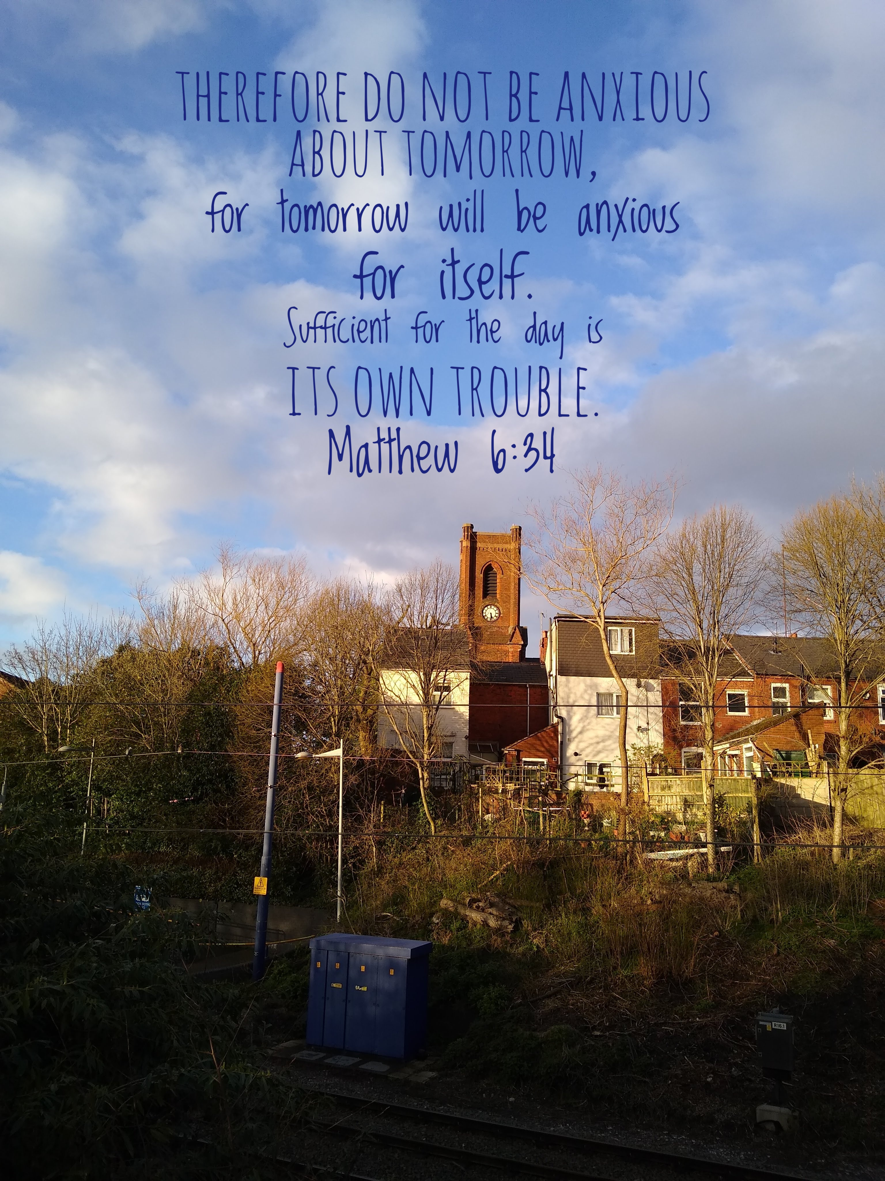 Therefore do not be anxious about tomorrow, for tomorrow will be anxious for itself. Sufficient for the day is its own trouble. Matthew 6:34/picture of church and Victorian terraces across metro line, blue sky with clouds behind