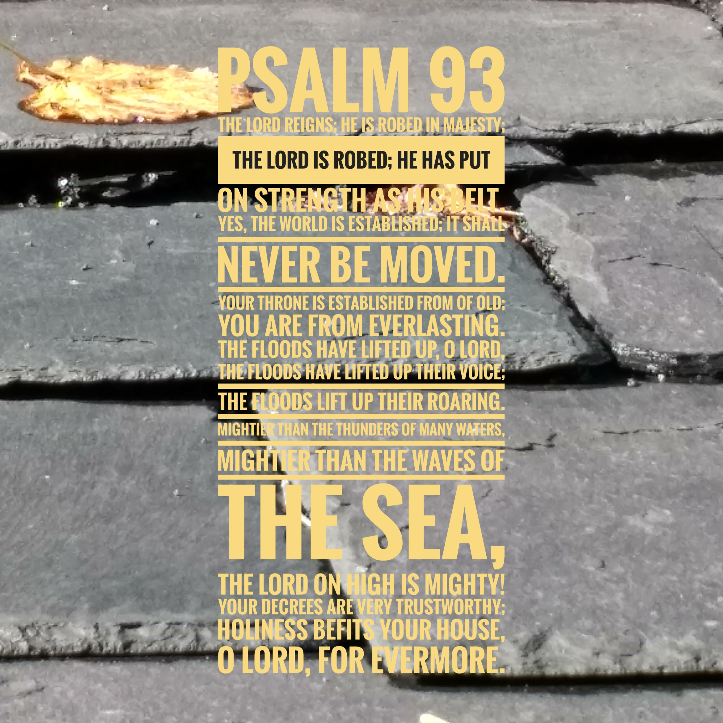 [Yellow text on background of grey slate roofing tiles] Psalm 93 The Lord reigns; he is robed in majesty; the Lord is robed; he has put on strength as his belt. Yes, the world is established; it shall never be moved. Your throne is established from of old; you are from everlasting. The floods have lifted up, O Lord, the floods have lifted up their voice; the floods lift up their roaring. Mightier than the thunders of many waters, mightier than the waves of the sea, the Lord on high is mighty! Your decrees are very trustworthy; holiness befits your house, O Lord, for evermore.